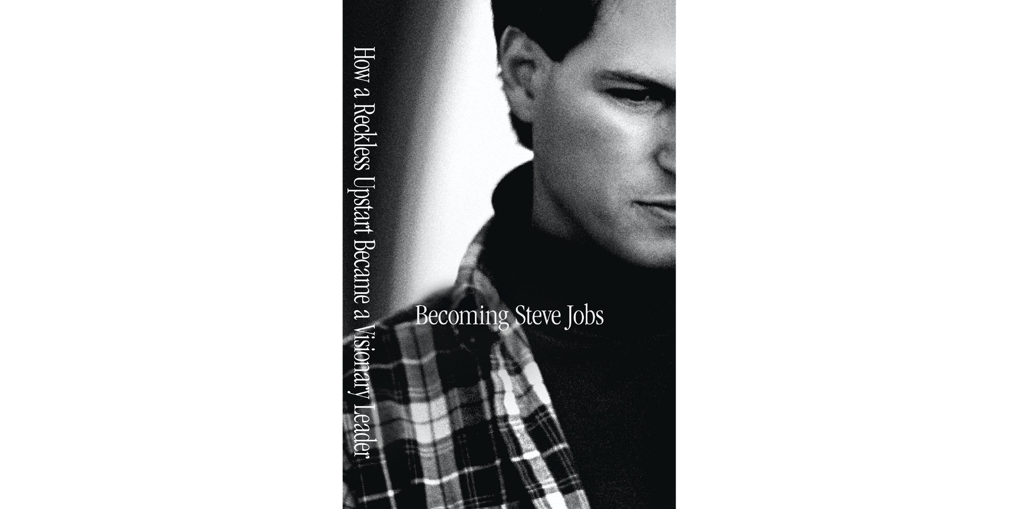 Becoming Steve Jobs- The Evolution of a Reckless Upstart into a Visionary Leader