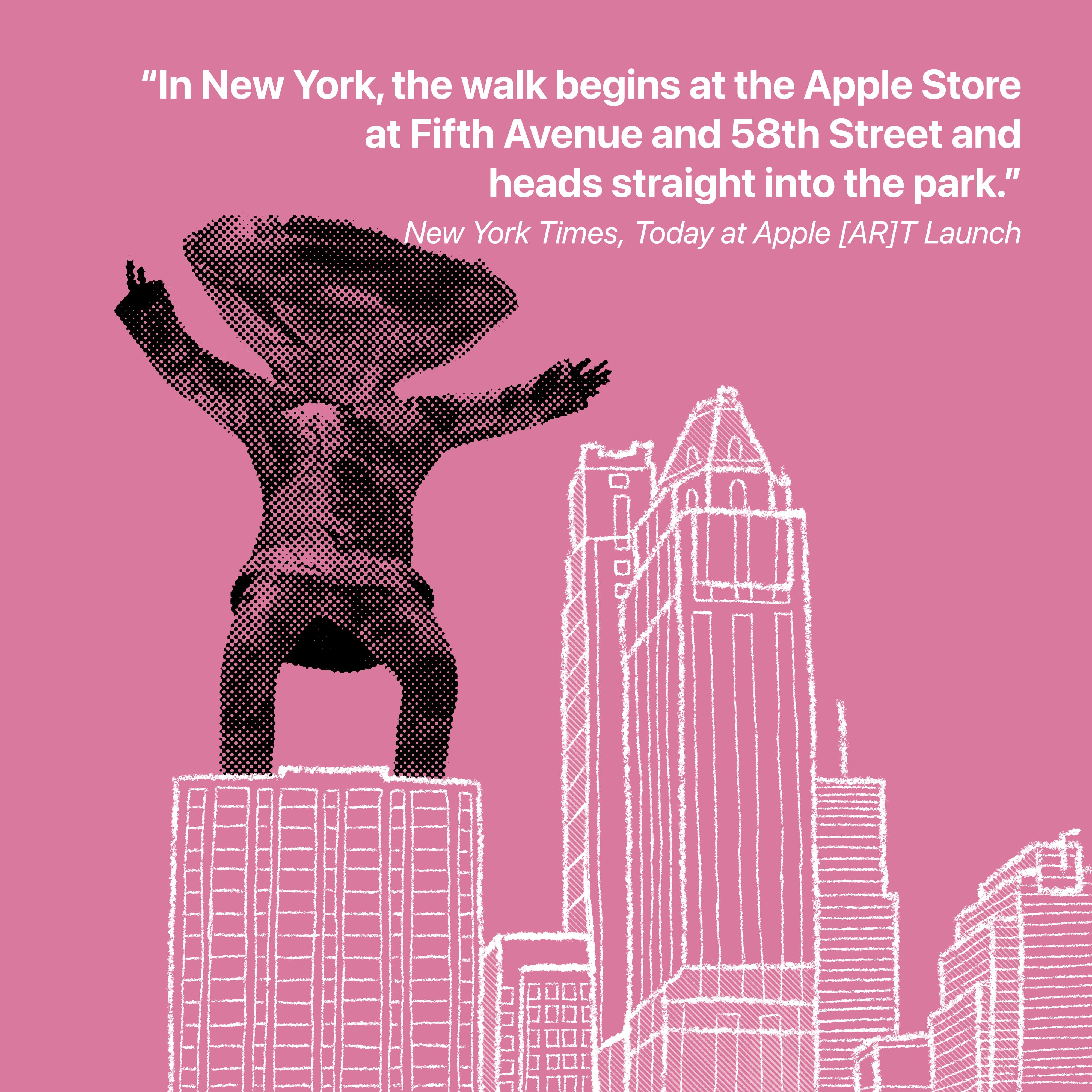 """""""In New York, the walk begins at the Apple Store at Fifth Avenue and 58th Street and heads straight into the park."""" New York Times, Today at Apple [AR]T Launch"""